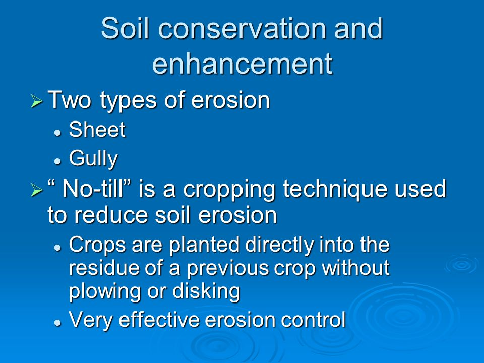 Soil conservation and enhancement  Two types of erosion Sheet Sheet Gully Gully  No-till is a cropping technique used to reduce soil erosion Crops are planted directly into the residue of a previous crop without plowing or disking Crops are planted directly into the residue of a previous crop without plowing or disking Very effective erosion control Very effective erosion control
