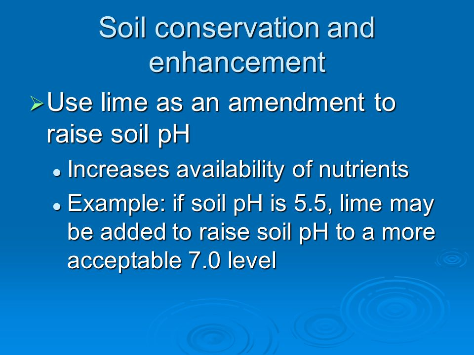 Soil conservation and enhancement  Use lime as an amendment to raise soil pH Increases availability of nutrients Increases availability of nutrients Example: if soil pH is 5.5, lime may be added to raise soil pH to a more acceptable 7.0 level Example: if soil pH is 5.5, lime may be added to raise soil pH to a more acceptable 7.0 level