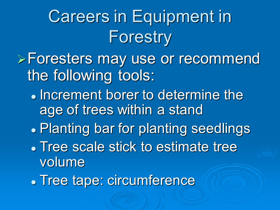 Careers in Equipment in Forestry  Foresters may use or recommend the following tools: Increment borer to determine the age of trees within a stand Increment borer to determine the age of trees within a stand Planting bar for planting seedlings Planting bar for planting seedlings Tree scale stick to estimate tree volume Tree scale stick to estimate tree volume Tree tape: circumference Tree tape: circumference