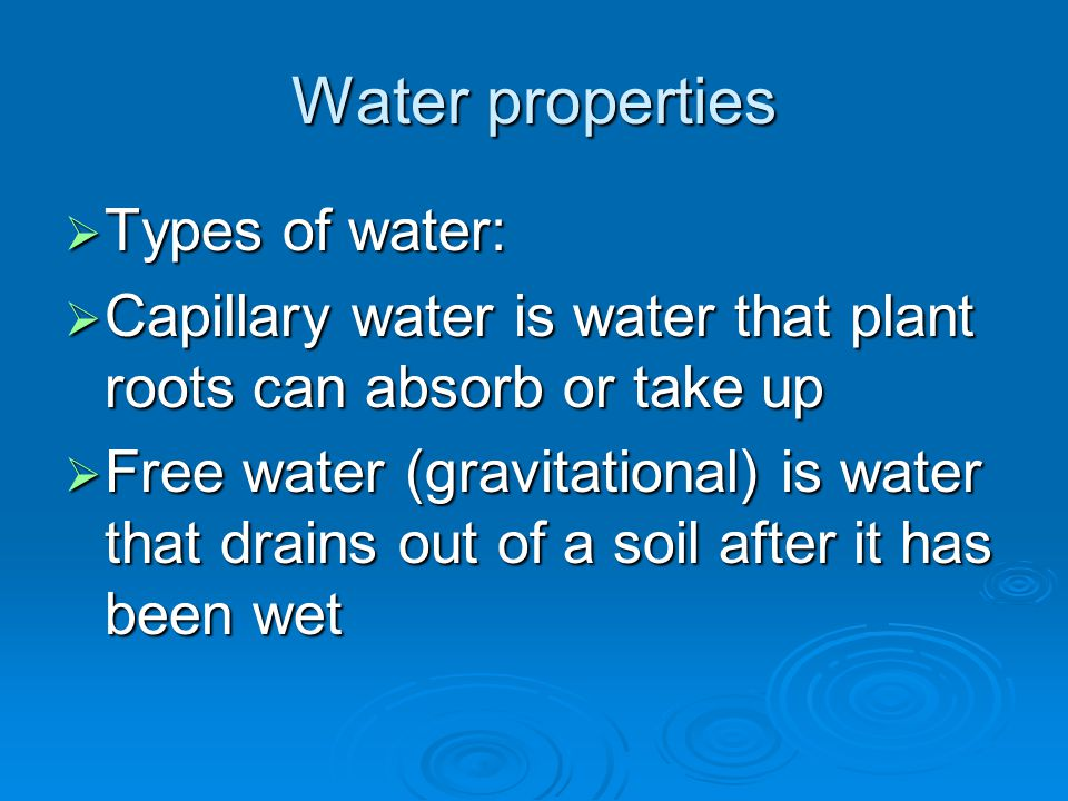 Water properties  Types of water:  Capillary water is water that plant roots can absorb or take up  Free water (gravitational) is water that drains out of a soil after it has been wet