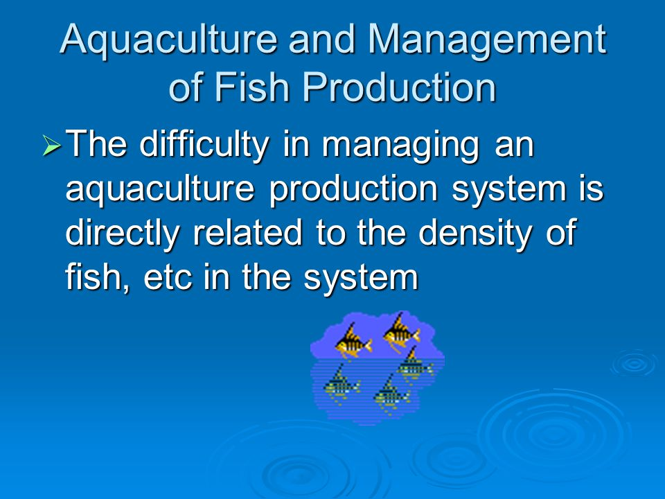 Aquaculture and Management of Fish Production  The difficulty in managing an aquaculture production system is directly related to the density of fish, etc in the system