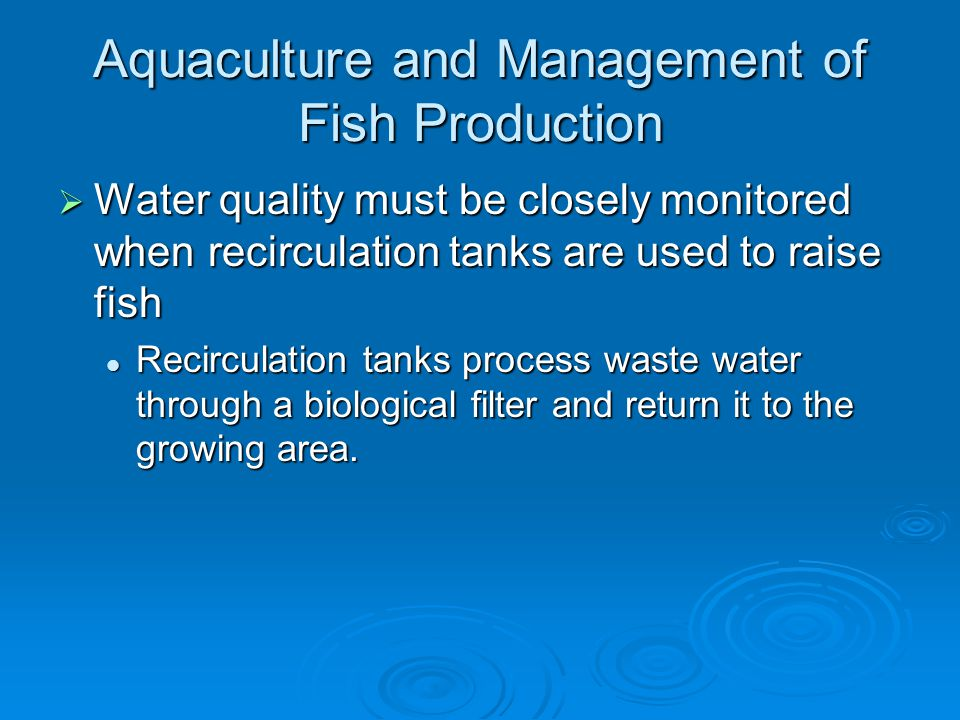 Aquaculture and Management of Fish Production  Water quality must be closely monitored when recirculation tanks are used to raise fish Recirculation tanks process waste water through a biological filter and return it to the growing area.