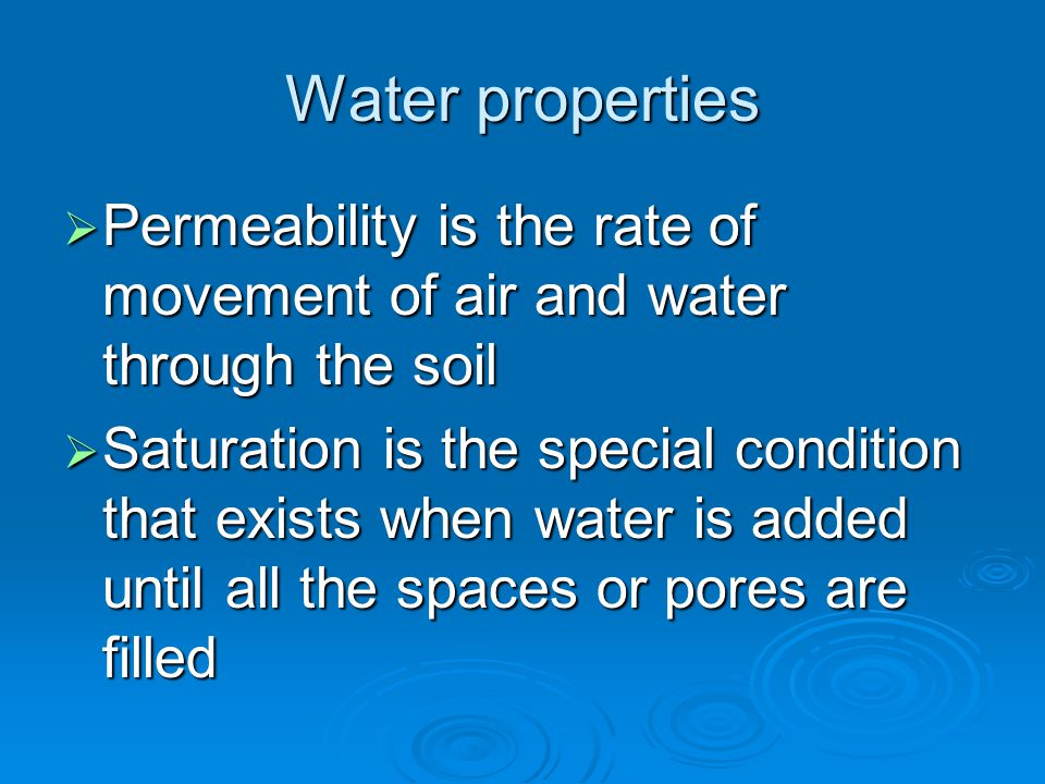 Water properties  Permeability is the rate of movement of air and water through the soil  Saturation is the special condition that exists when water is added until all the spaces or pores are filled