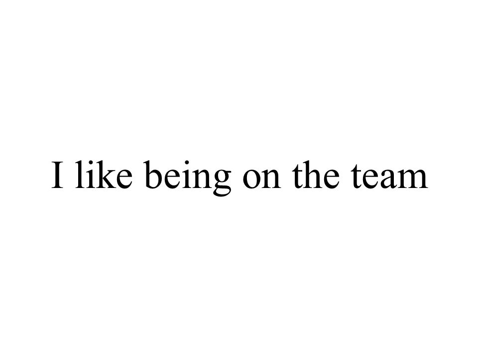 I like being on the team