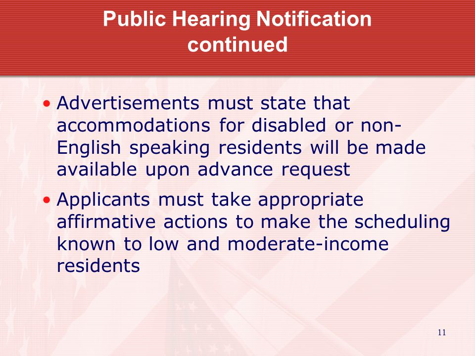 11 Public Hearing Notification continued Advertisements must state that accommodations for disabled or non- English speaking residents will be made available upon advance request Applicants must take appropriate affirmative actions to make the scheduling known to low and moderate-income residents