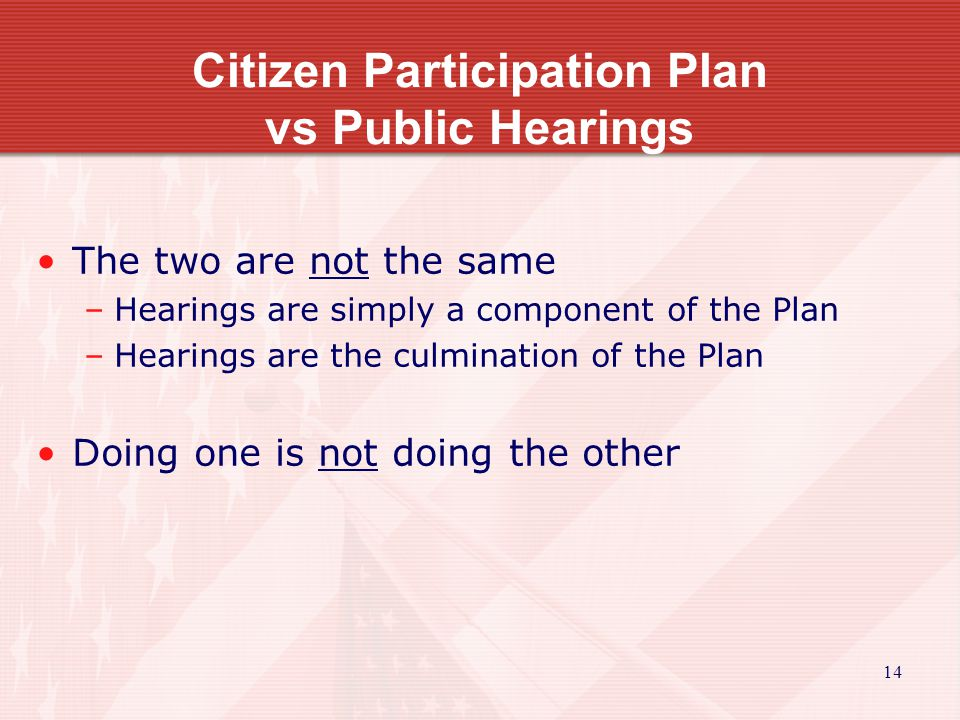 14 Citizen Participation Plan vs Public Hearings The two are not the same –Hearings are simply a component of the Plan –Hearings are the culmination of the Plan Doing one is not doing the other
