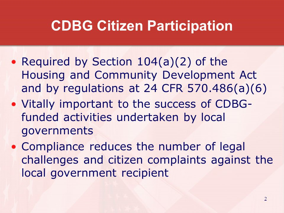 2 CDBG Citizen Participation Required by Section 104(a)(2) of the Housing and Community Development Act and by regulations at 24 CFR (a)(6) Vitally important to the success of CDBG- funded activities undertaken by local governments Compliance reduces the number of legal challenges and citizen complaints against the local government recipient