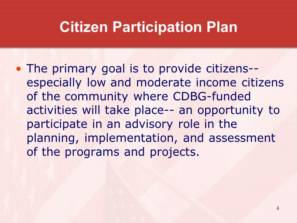5 Citizen Participation Plan - continued Items to be included: –Detail the public hearing requirements –Identify the Citizen Participation Coordinator along with the duties and responsibilities –Specify the date the plan was adopted –Policy for providing technical assistance to the community so that they will become knowledgeable about the CDBG program and can contribute some ideas to solving some of the community's needs