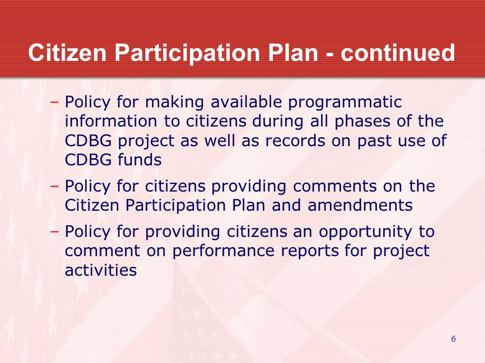 6 Citizen Participation Plan - continued –Policy for making available programmatic information to citizens during all phases of the CDBG project as well as records on past use of CDBG funds –Policy for citizens providing comments on the Citizen Participation Plan and amendments –Policy for providing citizens an opportunity to comment on performance reports for project activities
