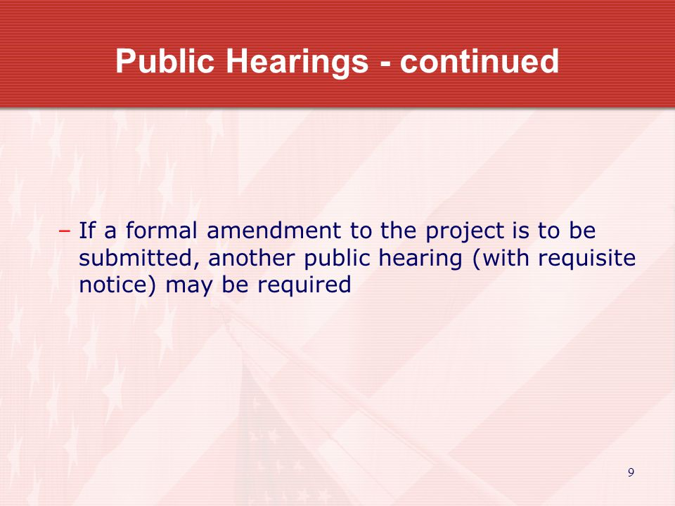 9 Public Hearings - continued –If a formal amendment to the project is to be submitted, another public hearing (with requisite notice) may be required