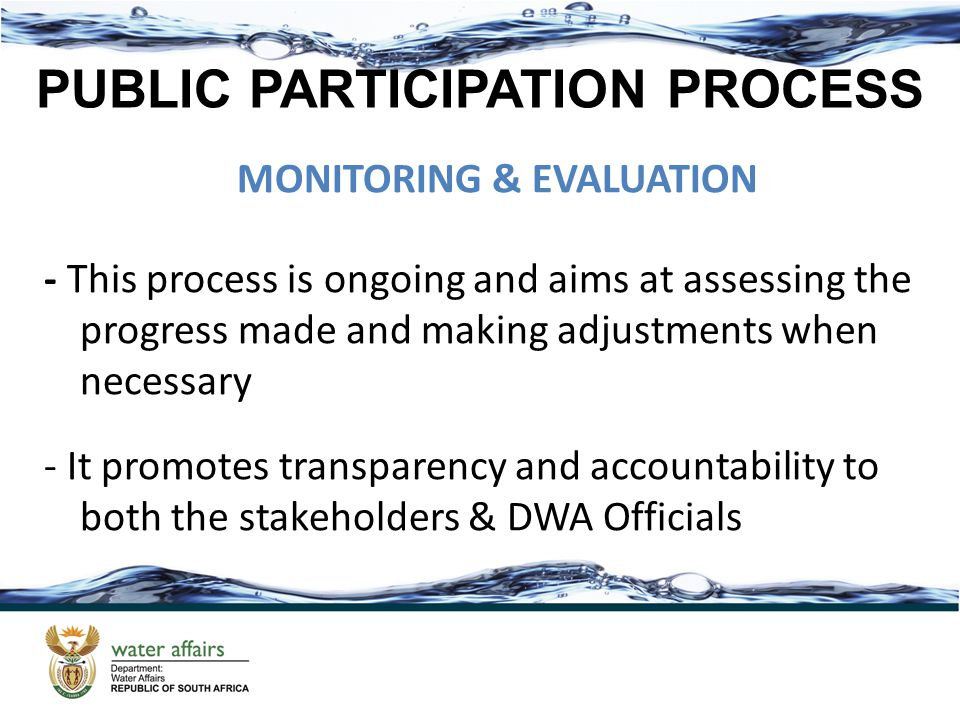 PUBLIC PARTICIPATION PROCESS MONITORING & EVALUATION - This process is ongoing and aims at assessing the progress made and making adjustments when necessary - It promotes transparency and accountability to both the stakeholders & DWA Officials