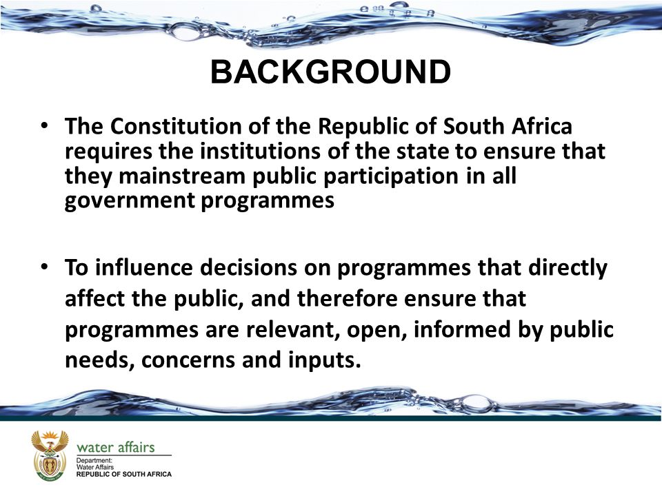 BACKGROUND The Constitution of the Republic of South Africa requires the institutions of the state to ensure that they mainstream public participation in all government programmes To influence decisions on programmes that directly affect the public, and therefore ensure that programmes are relevant, open, informed by public needs, concerns and inputs.