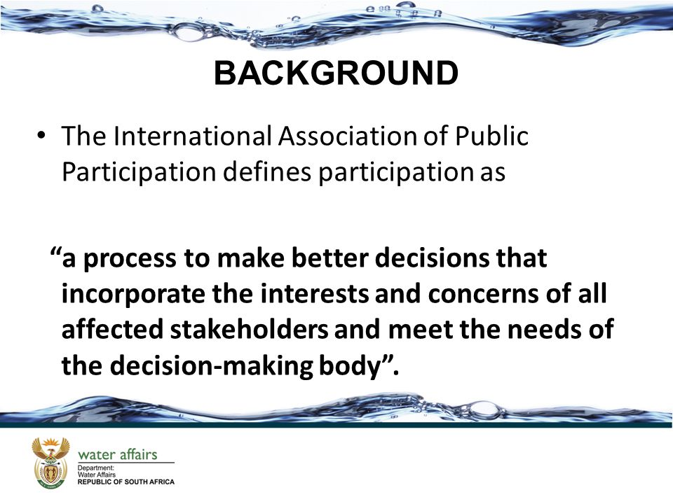 The International Association of Public Participation defines participation as a process to make better decisions that incorporate the interests and concerns of all affected stakeholders and meet the needs of the decision-making body .