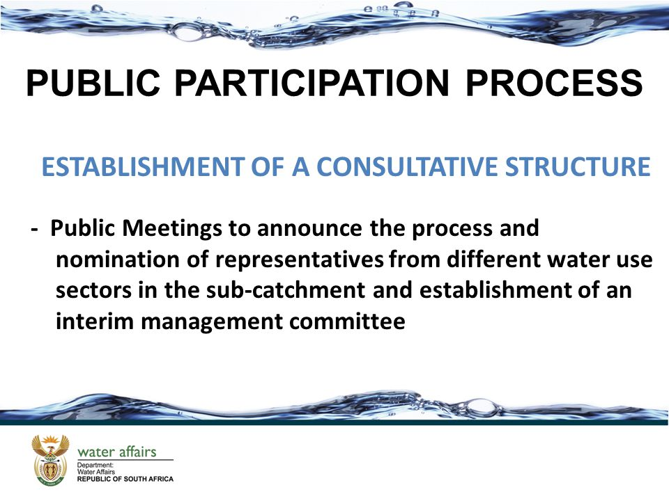 PUBLIC PARTICIPATION PROCESS ESTABLISHMENT OF A CONSULTATIVE STRUCTURE - Public Meetings to announce the process and nomination of representatives from different water use sectors in the sub-catchment and establishment of an interim management committee PUBLIC PARTICIPATION PROCESS