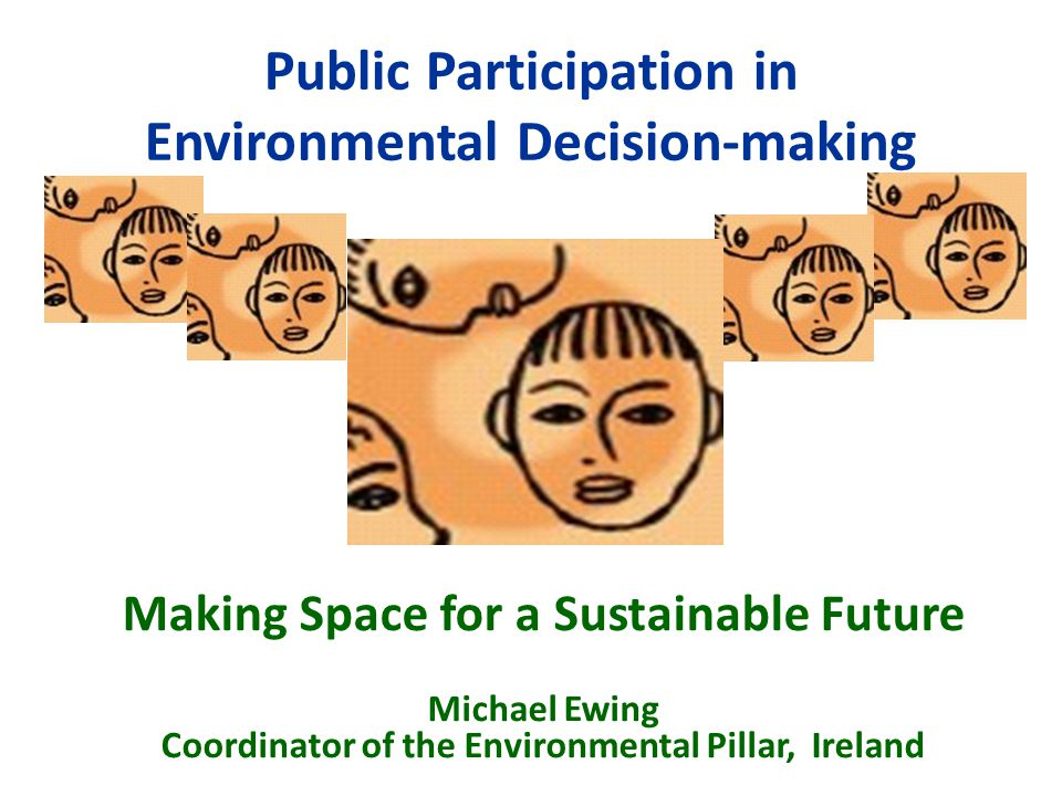 Public Participation in Environmental Decision-making Making Space for a Sustainable Future Michael Ewing Coordinator of the Environmental Pillar, Ireland