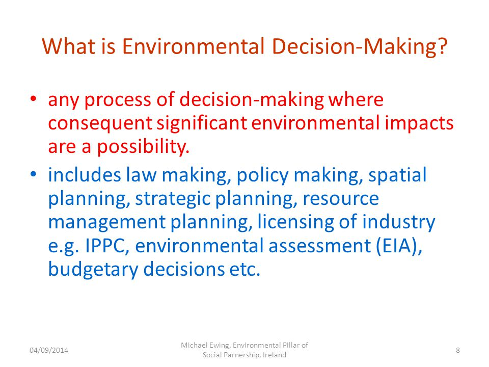 04/09/2014 Michael Ewing, Environmental Pillar of Social Parnership, Ireland 8 What is Environmental Decision-Making.