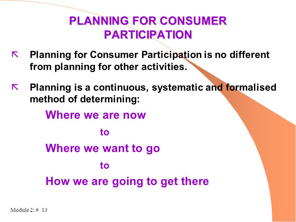 Module 2: # 13 PLANNING FOR CONSUMER PARTICIPATION ãPlanning for Consumer Participation is no different from planning for other activities. ãPlanning