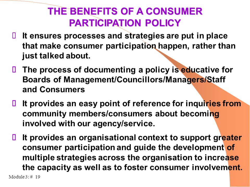 Module 3: # 19 THE BENEFITS OF A CONSUMER PARTICIPATION POLICY  It ensures processes and strategies are put in place that make consumer participation