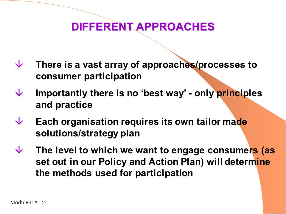 Module 4: # 25 DIFFERENT APPROACHES âThere is a vast array of approaches/processes to consumer participation âImportantly there is no 'best way' - onl