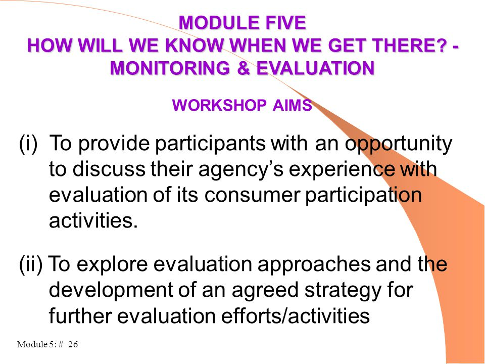 Module 5: # 26 MODULE FIVE HOW WILL WE KNOW WHEN WE GET THERE? - MONITORING & EVALUATION WORKSHOP AIMS (i) To provide participants with an opportunity