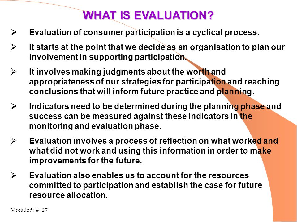 Module 5: # 27 WHAT IS EVALUATION?  Evaluation of consumer participation is a cyclical process.  It starts at the point that we decide as an organis