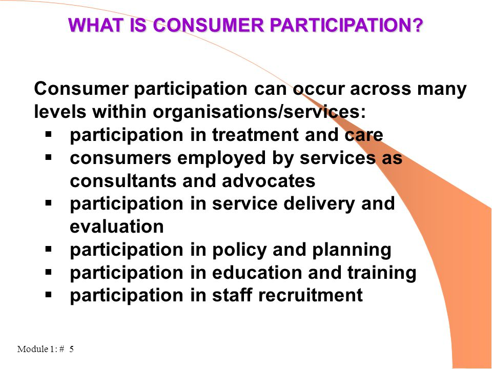 Module 1: # 5 WHAT IS CONSUMER PARTICIPATION? Consumer participation can occur across many levels within organisations/services:  participation in tr