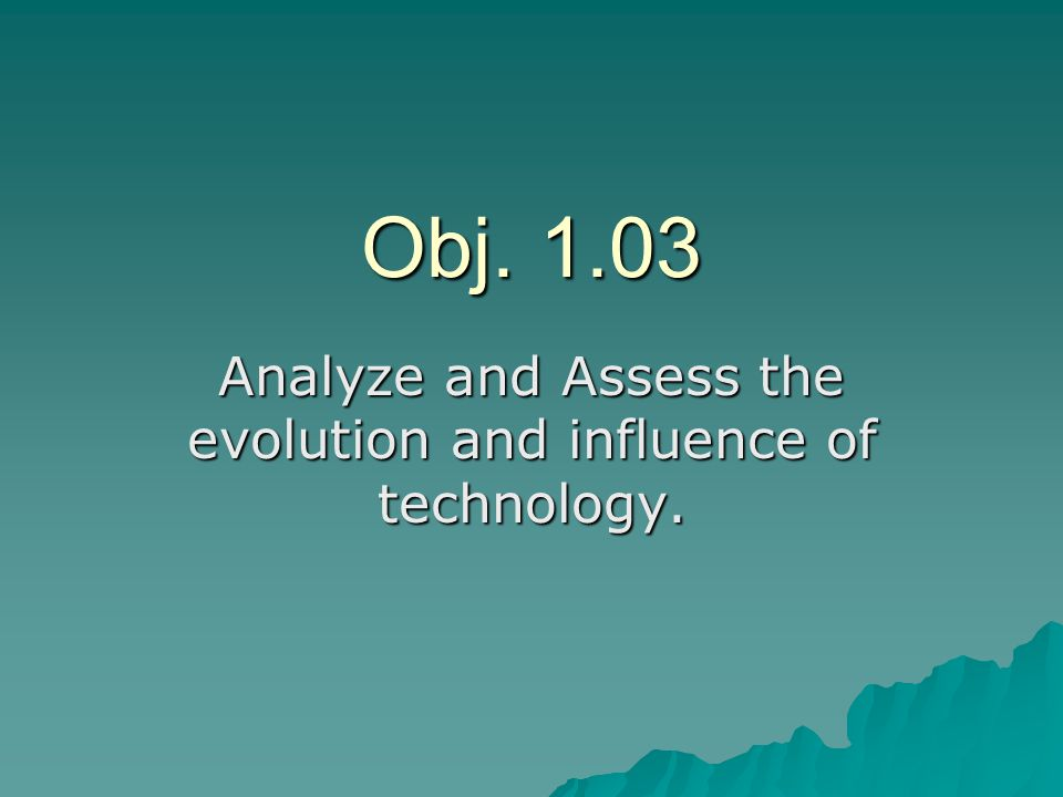 Obj. 1.03 Analyze and Assess the evolution and influence of technology.