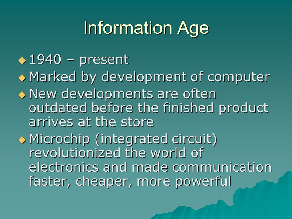 Information Age  1940 – present  Marked by development of computer  New developments are often outdated before the finished product arrives at the store  Microchip (integrated circuit) revolutionized the world of electronics and made communication faster, cheaper, more powerful