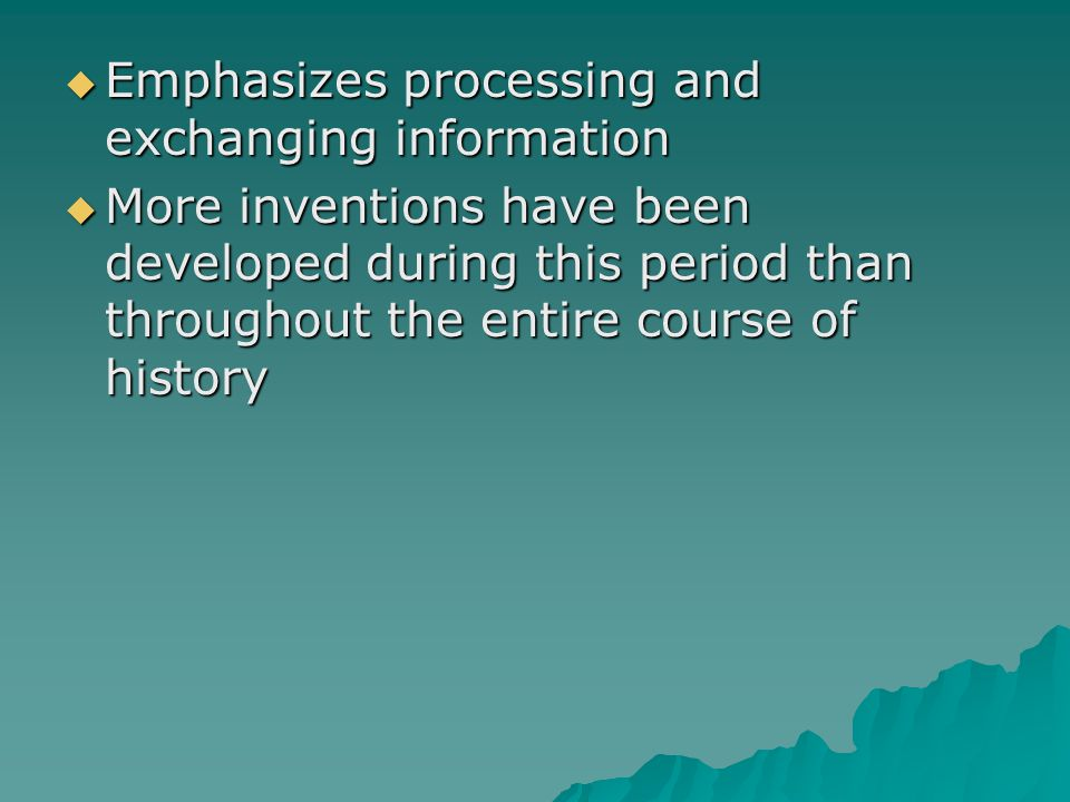  Emphasizes processing and exchanging information  More inventions have been developed during this period than throughout the entire course of history