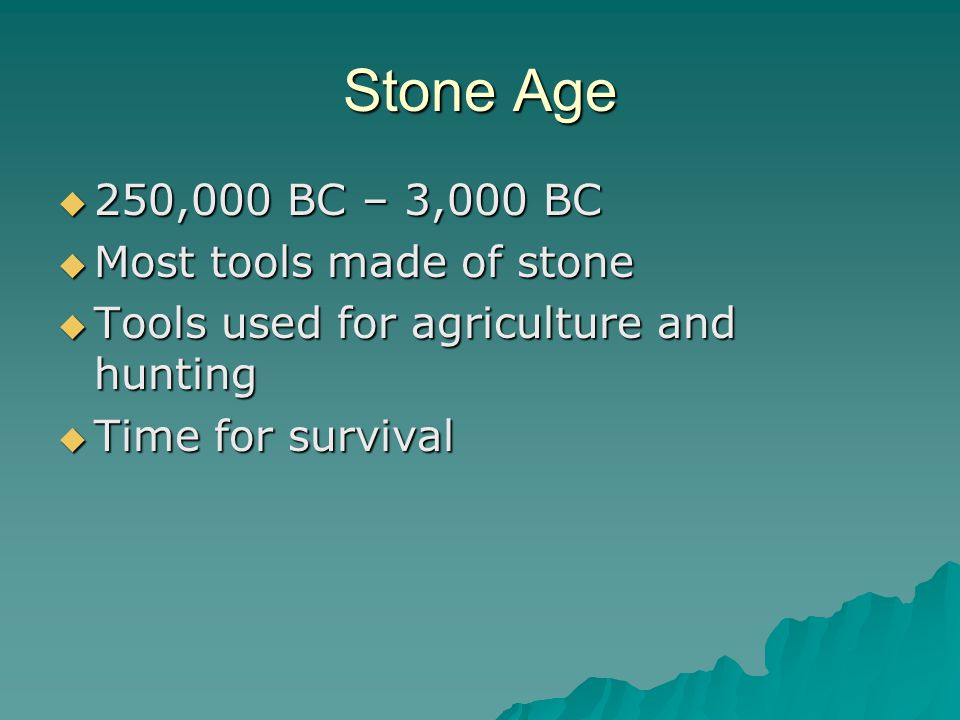 Stone Age  250,000 BC – 3,000 BC  Most tools made of stone  Tools used for agriculture and hunting  Time for survival