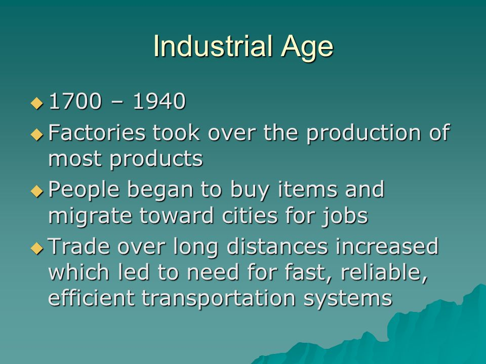 Industrial Age  1700 – 1940  Factories took over the production of most products  People began to buy items and migrate toward cities for jobs  Trade over long distances increased which led to need for fast, reliable, efficient transportation systems