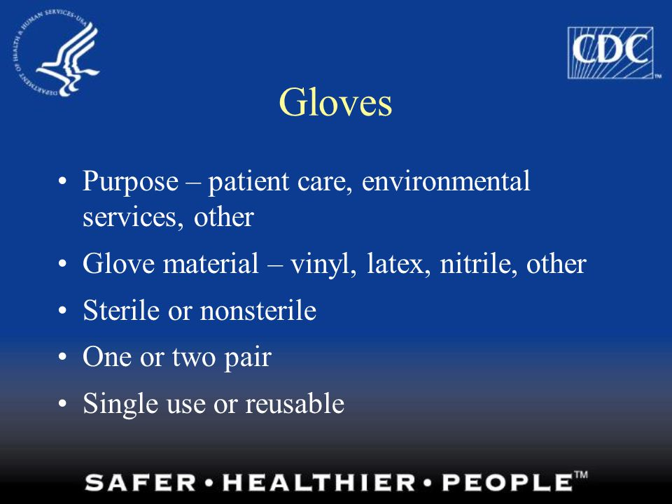 Do's and Don'ts of Glove Use Work from clean to dirty Limit opportunities for touch contamination - protect yourself, others, and the environment –Don't touch your face or adjust PPE with contaminated gloves –Don't touch environmental surfaces except as necessary during patient care