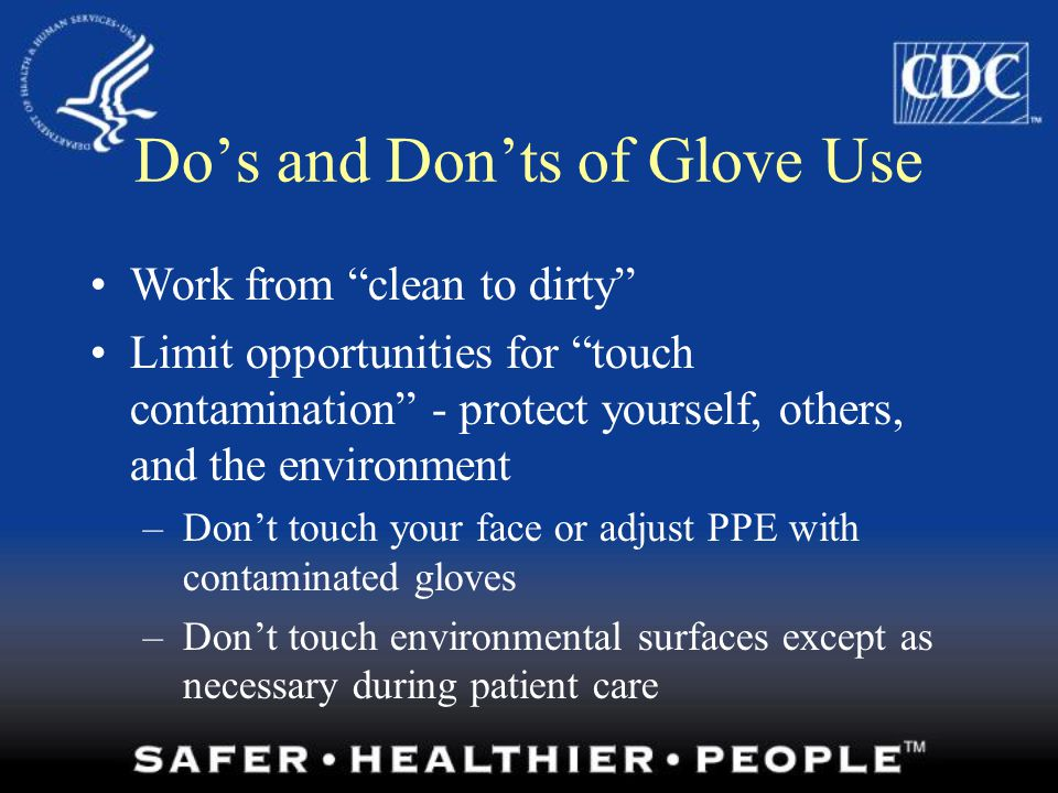 How to Don Gloves Don gloves last Select correct type and size Insert hands into gloves Extend gloves over isolation gown cuffs
