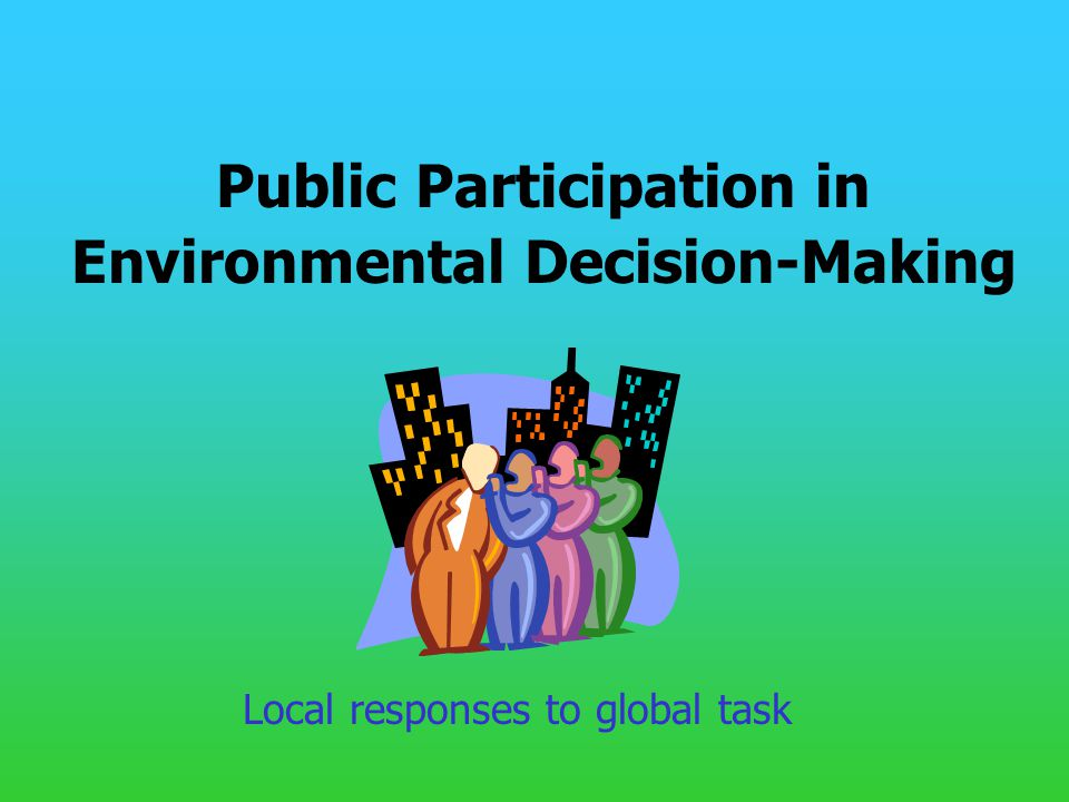 Public Participation in Environmental Decision-Making Local responses to global task
