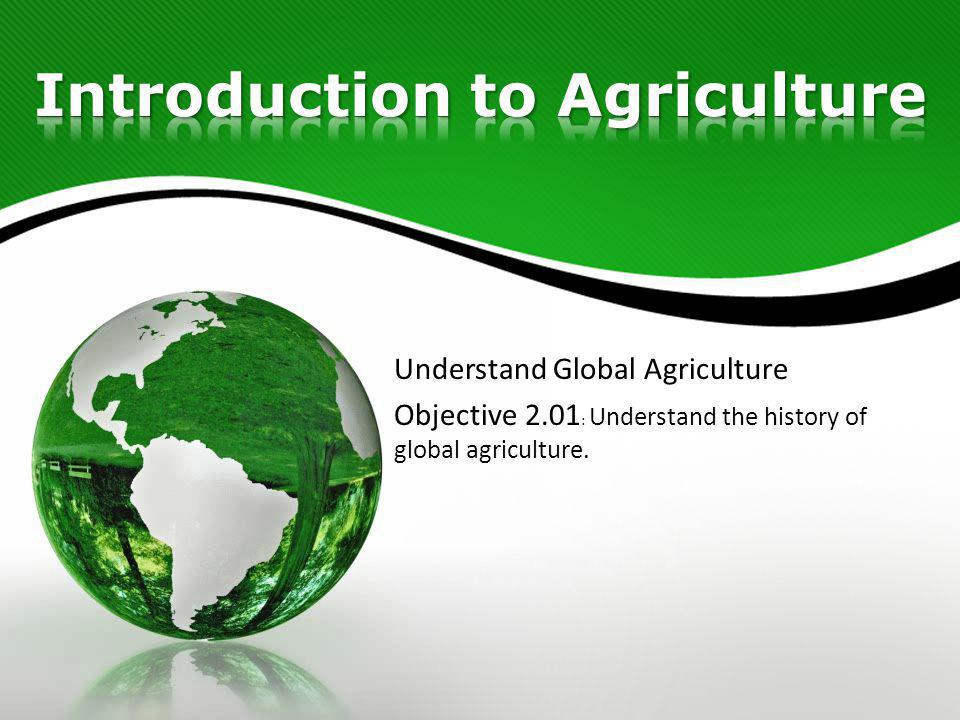 Understand Global Agriculture Objective 2.01 : Understand the history of global agriculture.