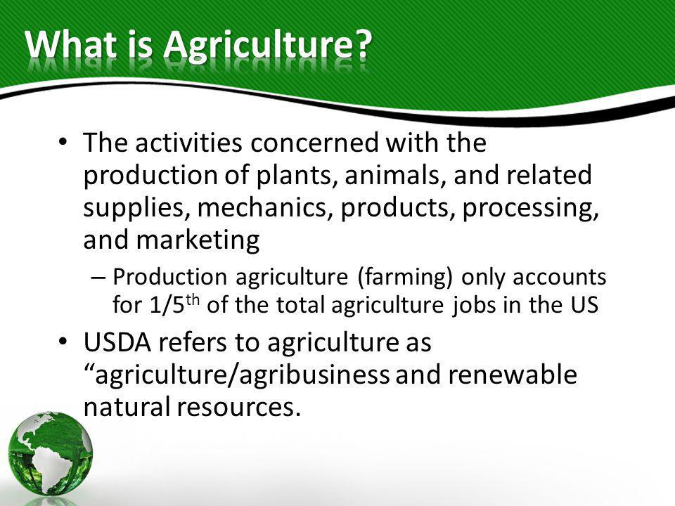 The activities concerned with the production of plants, animals, and related supplies, mechanics, products, processing, and marketing – Production agr