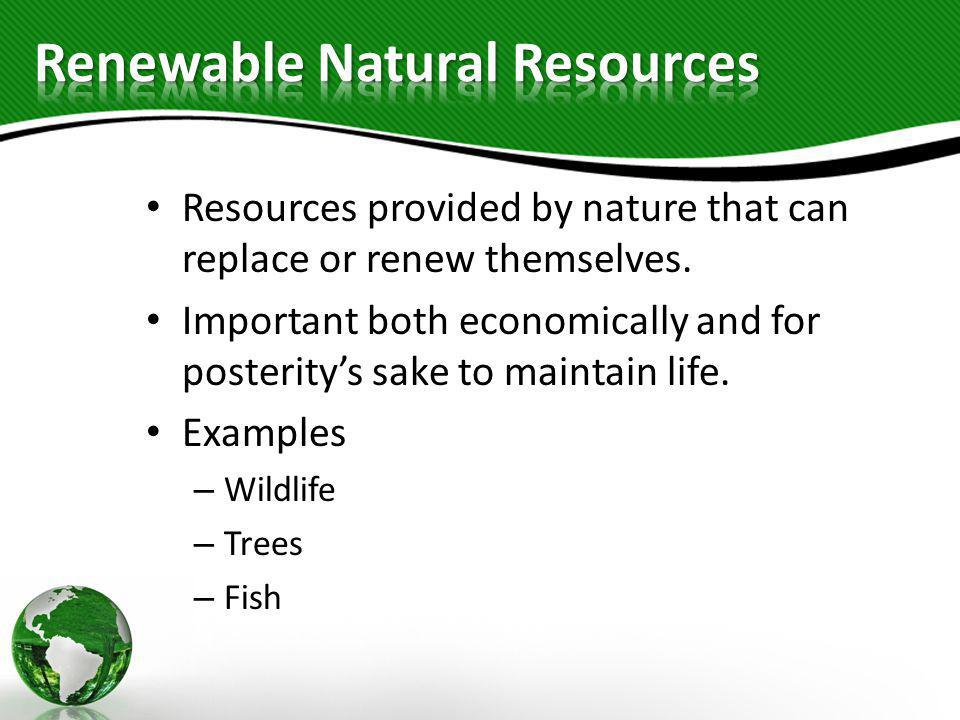 Resources provided by nature that can replace or renew themselves. Important both economically and for posterity's sake to maintain life. Examples – W