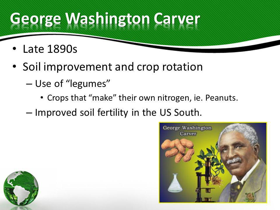 """Late 1890s Soil improvement and crop rotation – Use of """"legumes"""" Crops that """"make"""" their own nitrogen, ie. Peanuts. – Improved soil fertility in the U"""