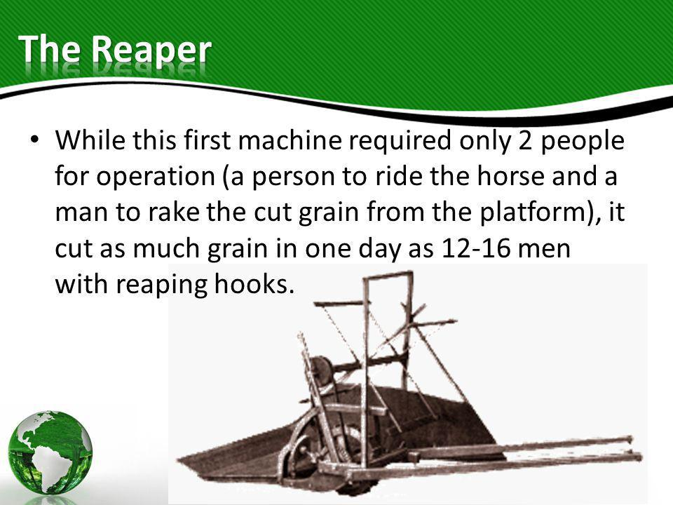 While this first machine required only 2 people for operation (a person to ride the horse and a man to rake the cut grain from the platform), it cut a
