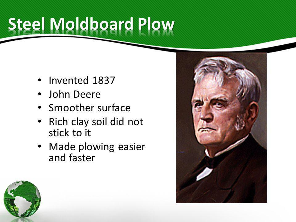 Invented 1837 John Deere Smoother surface Rich clay soil did not stick to it Made plowing easier and faster