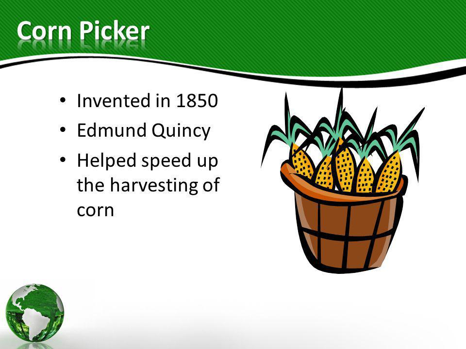 Invented in 1850 Edmund Quincy Helped speed up the harvesting of corn