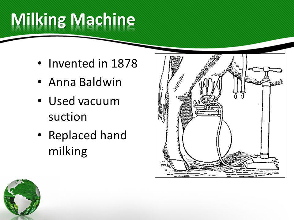 Invented in 1878 Anna Baldwin Used vacuum suction Replaced hand milking