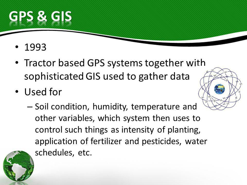 1993 Tractor based GPS systems together with sophisticated GIS used to gather data Used for – Soil condition, humidity, temperature and other variable