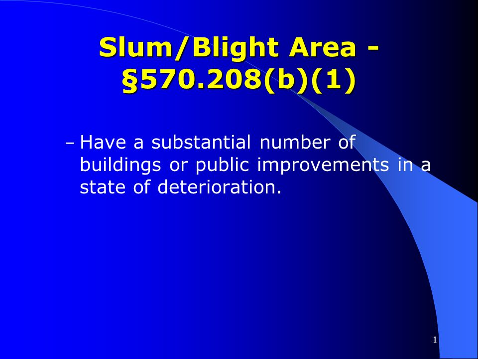 1 Slum/Blight Area - §570.208(b)(1) Area must be designated by the grantee as a slum/blighted area and Area must be designated by the grantee as a slu