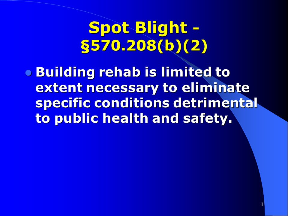 1 Spot Blight - §570.208(b)(2) Activities located outside a designated slum/blight area. Activities located outside a designated slum/blight area. Onl
