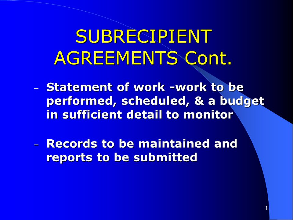 1 SUBRECIPIENT AGREEMENTS Cont. What are the required elements of the subrecipient agreement? What are the required elements of the subrecipient agree