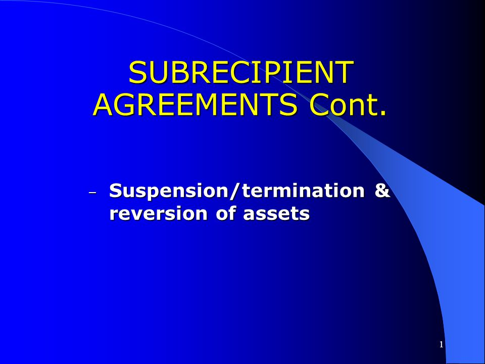 1 SUBRECIPIENT AGREEMENTS Cont. – Program income - what's to be remitted back to recipient AND what may be revolved – Uniform administrative & other f