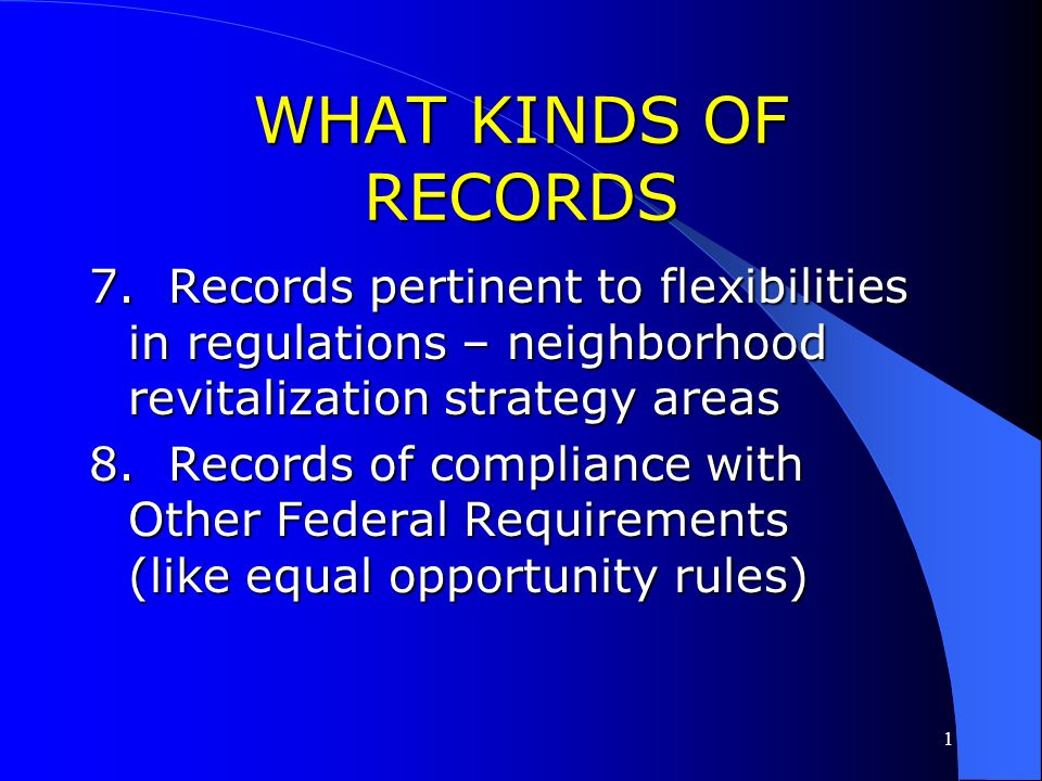 1 WHAT KINDS OF RECORDS 5. Additional records for Eligibility,National Objectives, and Overall Benefit 6. Records of compliance with Environmental Rev