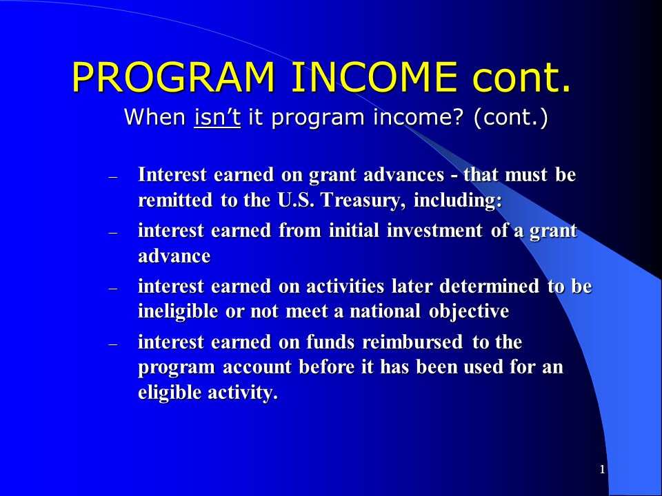 1 PROGRAM INCOME cont. When isn't it program income? – Income in a single year not exceeding $25,000 – Income generated by some Section 108 activities