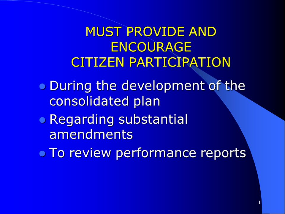 1 MUST PROVIDE AND ENCOURAGE CITIZEN PARTICIPATION During the development of the consolidated plan During the development of the consolidated plan Regarding substantial amendments Regarding substantial amendments To review performance reports To review performance reports